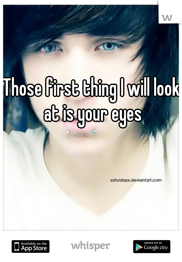 Those first thing I will look at is your eyes