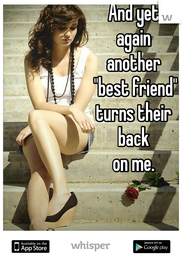"""And yet  again  another  """"best friend""""  turns their  back  on me."""