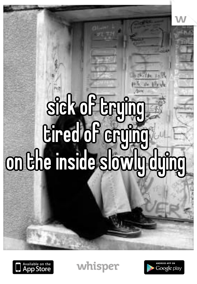 sick of trying  tired of crying  on the inside slowly dying
