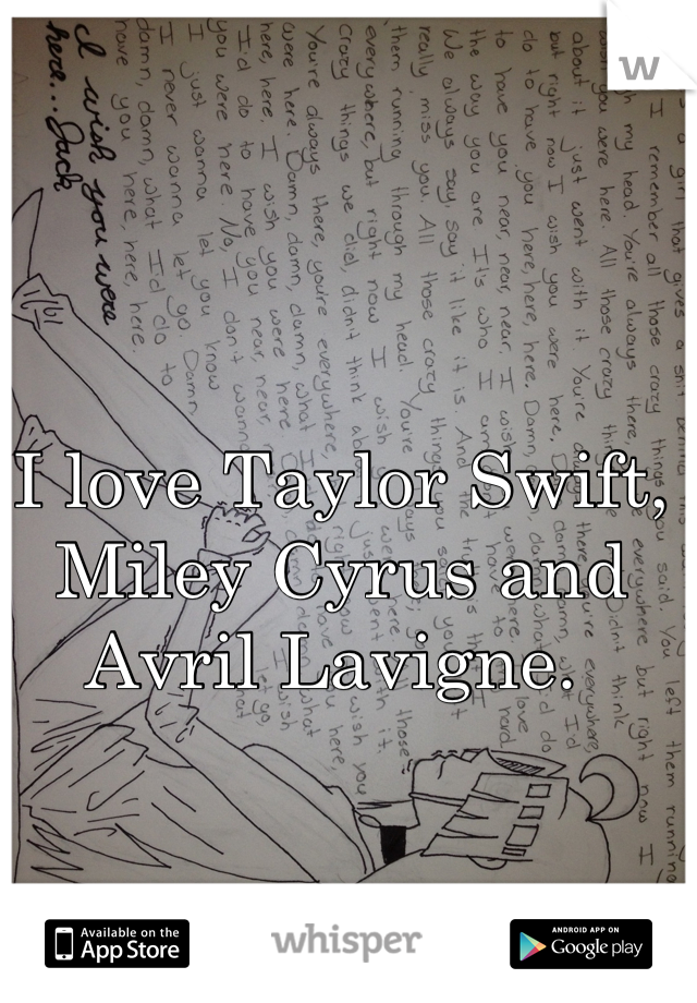 I love Taylor Swift, Miley Cyrus and Avril Lavigne.