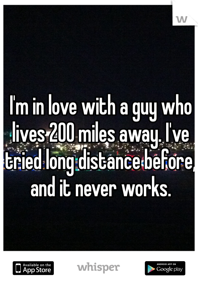 I'm in love with a guy who lives 200 miles away. I've tried long distance before, and it never works.