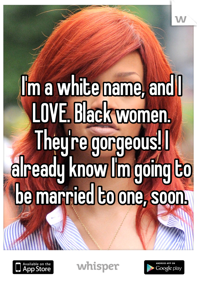 I'm a white name, and I LOVE. Black women. They're gorgeous! I already know I'm going to be married to one, soon.