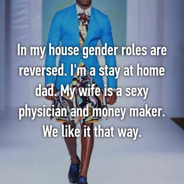 In my house gender roles are reversed. I'm a stay at home dad. My wife is a sexy physician and money maker. We like it that way.