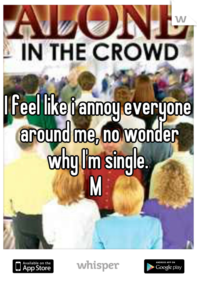 I feel like i annoy everyone around me, no wonder why I'm single.  M