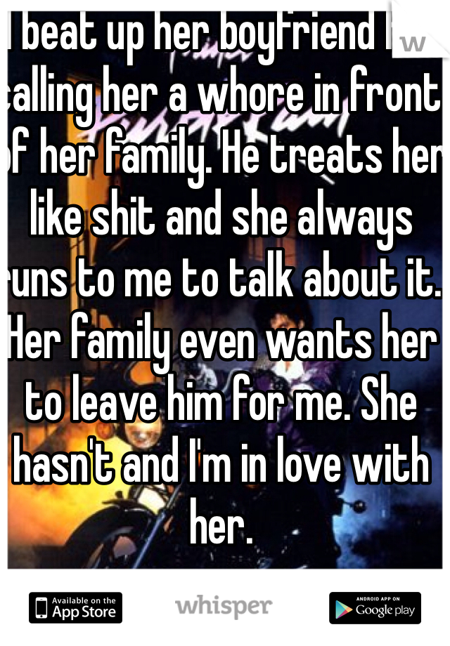I beat up her boyfriend for calling her a whore in front of her family. He treats her like shit and she always runs to me to talk about it. Her family even wants her to leave him for me. She hasn't and I'm in love with her.