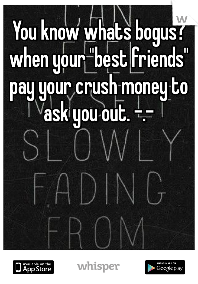 "You know whats bogus? when your ""best friends"" pay your crush money to ask you out. -.-"