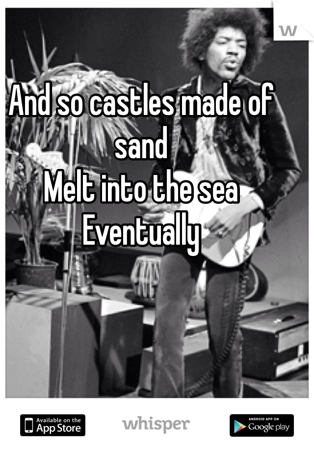 And so castles made of sand Melt into the sea Eventually
