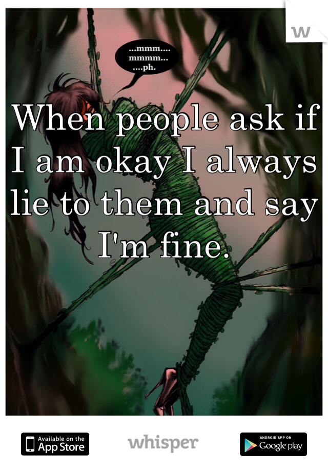When people ask if I am okay I always lie to them and say I'm fine.