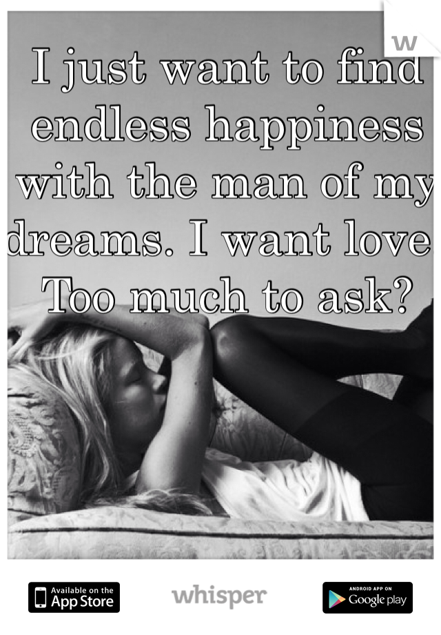 I just want to find endless happiness with the man of my dreams. I want love. Too much to ask?