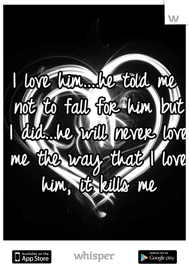 I love him....he told me not to fall for him but I did...he will never love me the way that I love him, it kills me