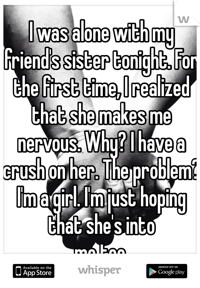 I was alone with my friend's sister tonight. For the first time, I realized that she makes me nervous. Why? I have a crush on her. The problem? I'm a girl. I'm just hoping that she's into me too.
