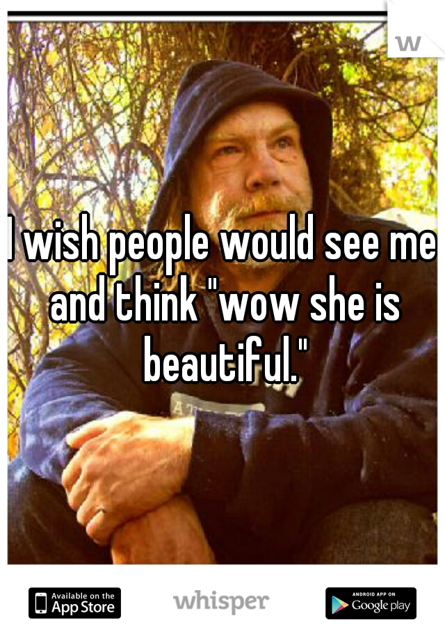 """I wish people would see me and think """"wow she is beautiful."""""""