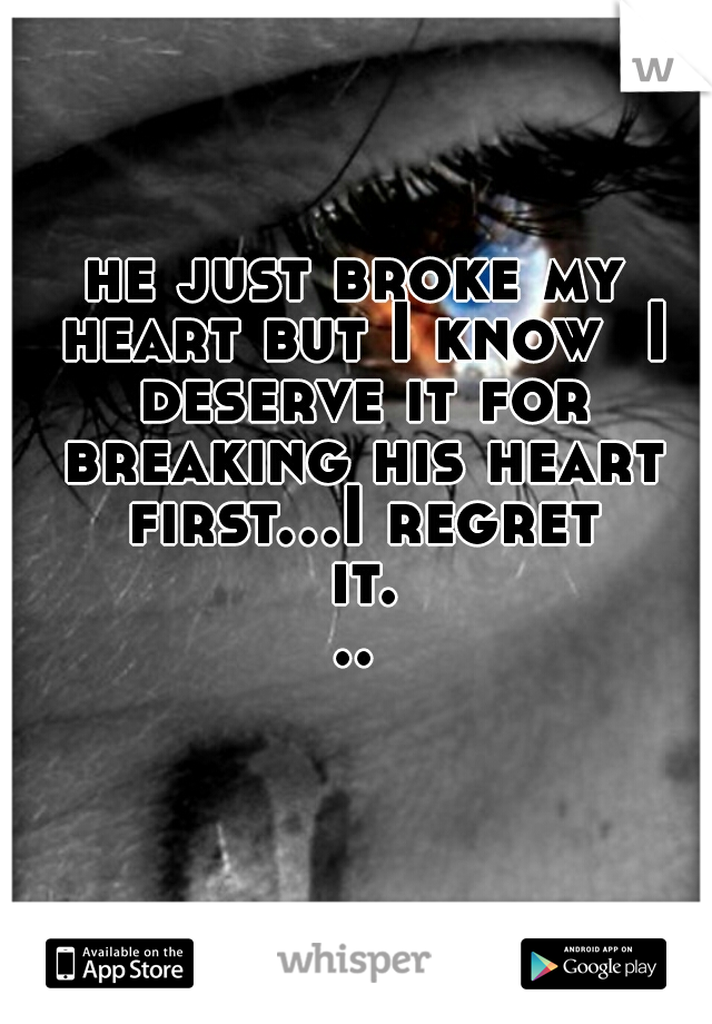 he just broke my heart but I know  I deserve it for breaking his heart first...I regret it...