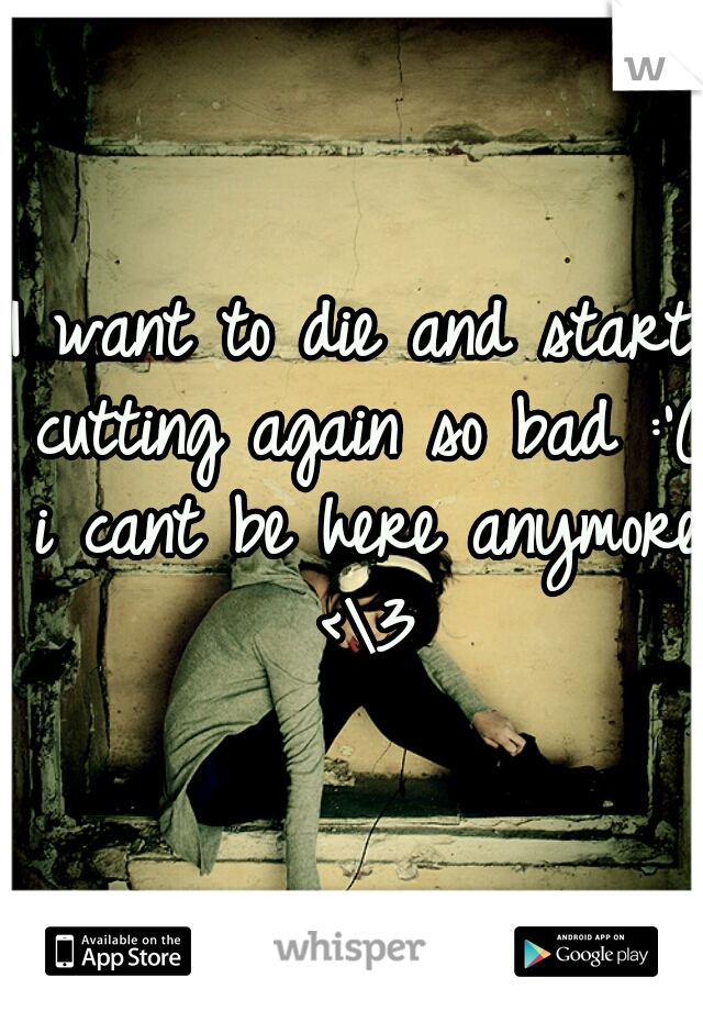 I want to die and start cutting again so bad :'( i cant be here anymore <\3
