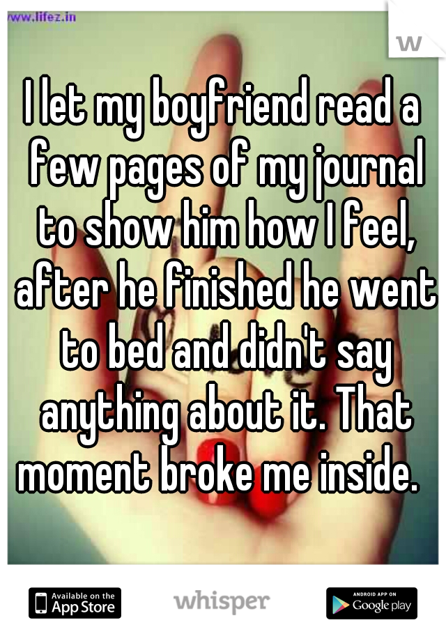 I let my boyfriend read a few pages of my journal to show him how I feel, after he finished he went to bed and didn't say anything about it. That moment broke me inside.