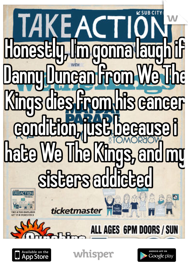 Honestly, I'm gonna laugh if Danny Duncan from We The Kings dies from his cancer condition, just because i hate We The Kings, and my sisters addicted