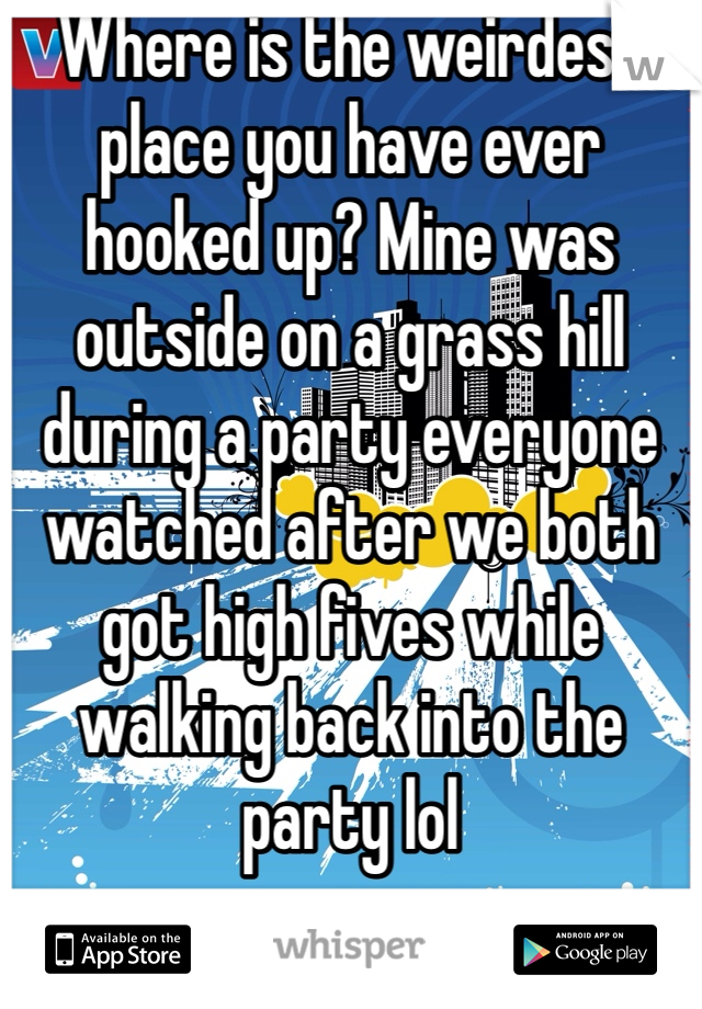 Where is the weirdest place you have ever hooked up? Mine was outside on a grass hill during a party everyone watched after we both got high fives while walking back into the party lol
