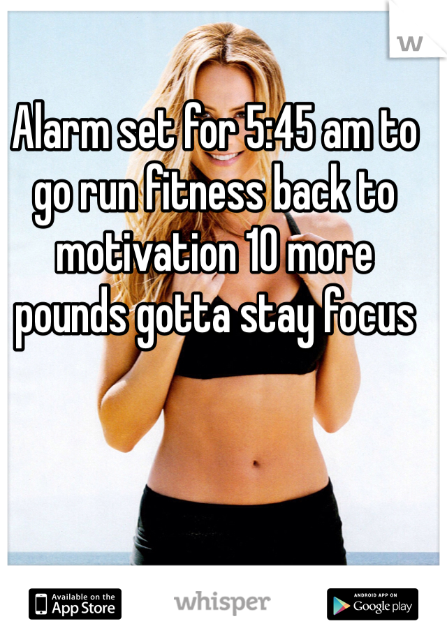 Alarm set for 5:45 am to go run fitness back to motivation 10 more pounds gotta stay focus