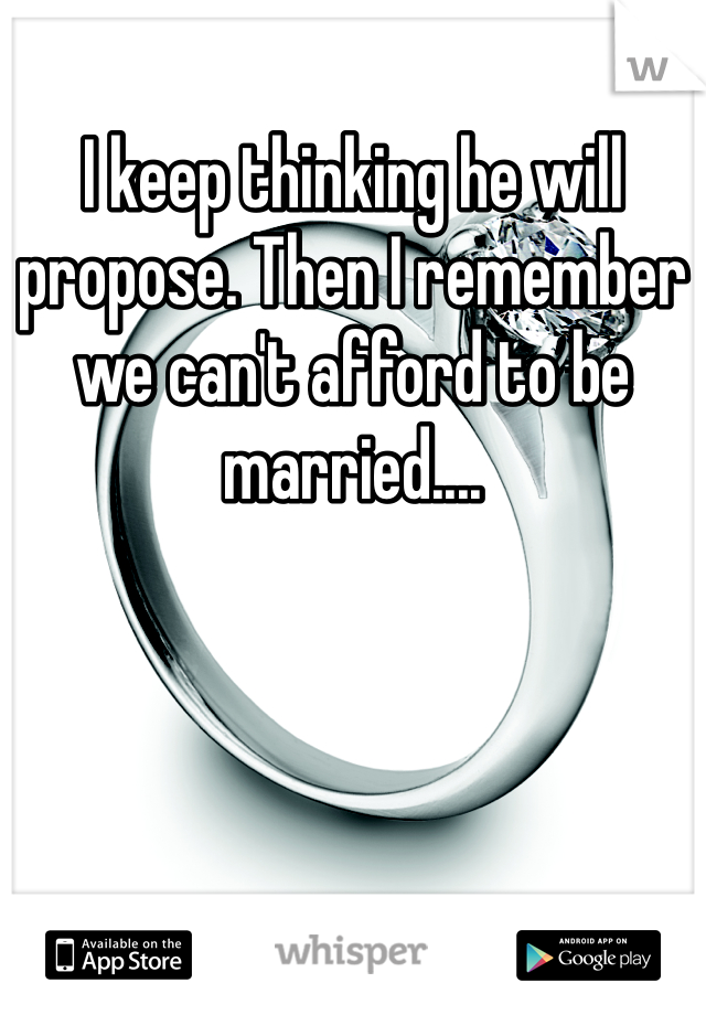 I keep thinking he will propose. Then I remember we can't afford to be married....