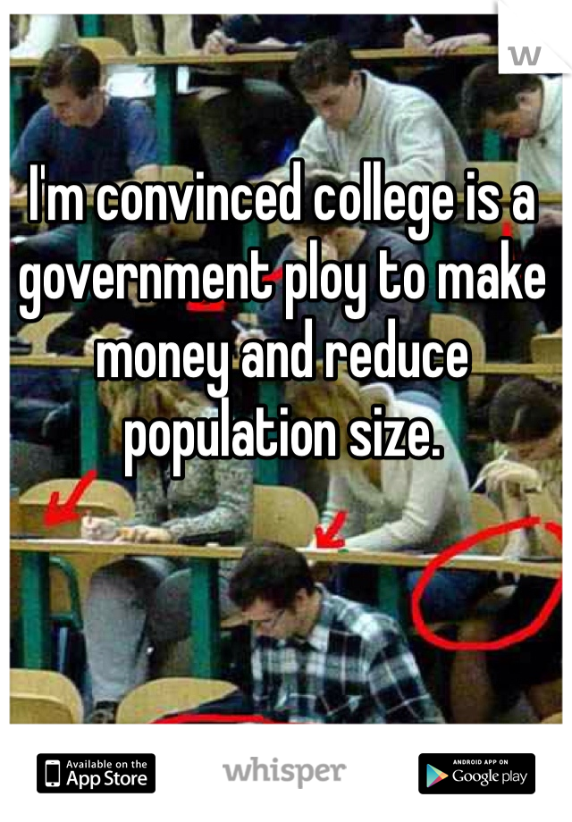 I'm convinced college is a government ploy to make money and reduce population size.