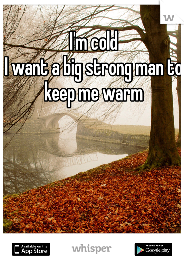 I'm cold  I want a big strong man to keep me warm