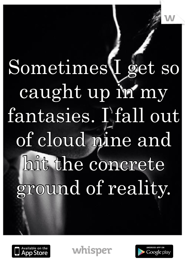 Sometimes I get so caught up in my fantasies. I fall out of cloud nine and hit the concrete ground of reality.