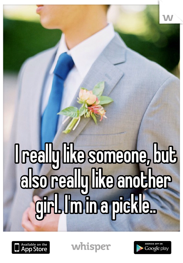 I really like someone, but also really like another girl. I'm in a pickle..