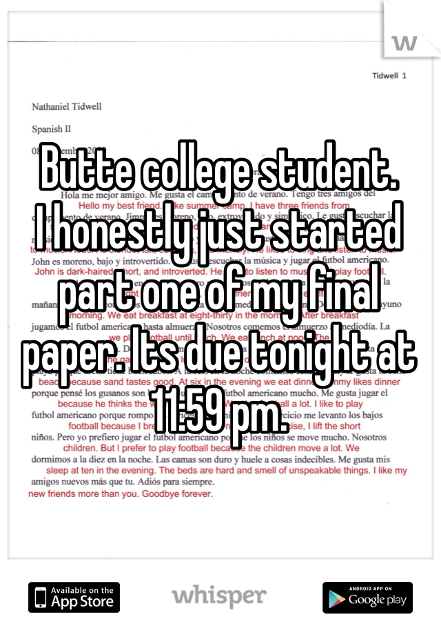 Butte college student. I honestly just started part one of my final paper. Its due tonight at 11:59 pm.