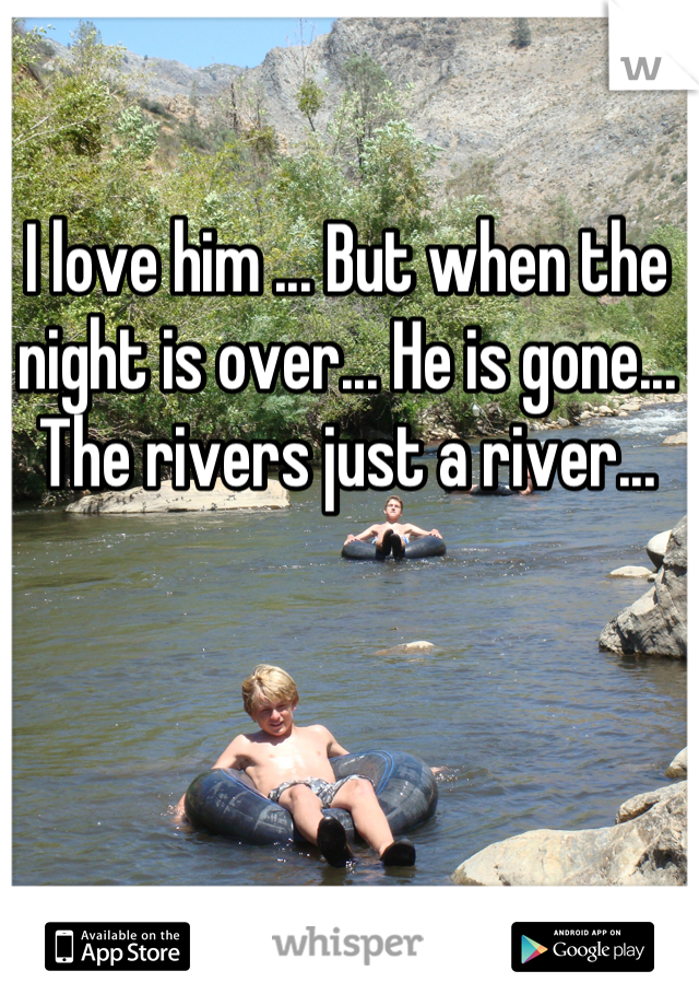 I love him ... But when the night is over... He is gone... The rivers just a river...