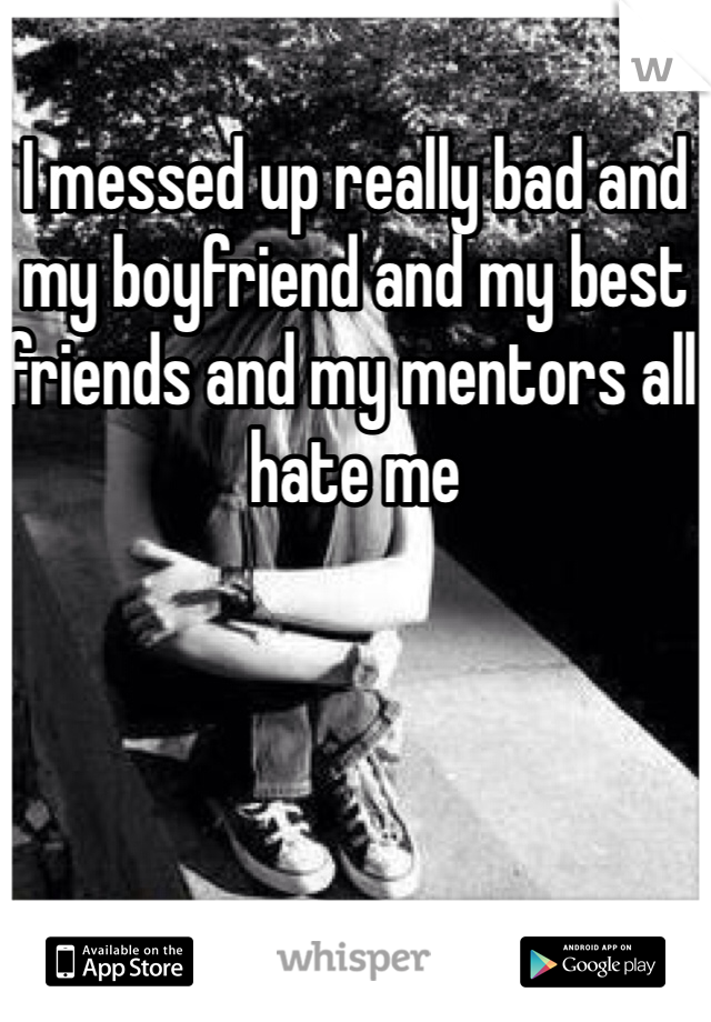 I messed up really bad and my boyfriend and my best friends and my mentors all hate me