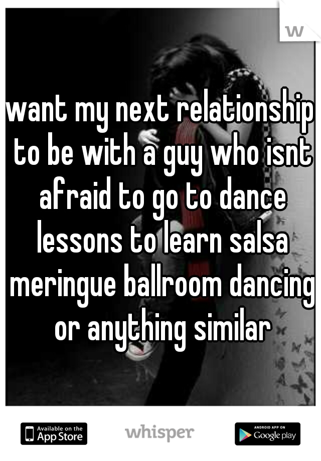 want my next relationship to be with a guy who isnt afraid to go to dance lessons to learn salsa meringue ballroom dancing or anything similar