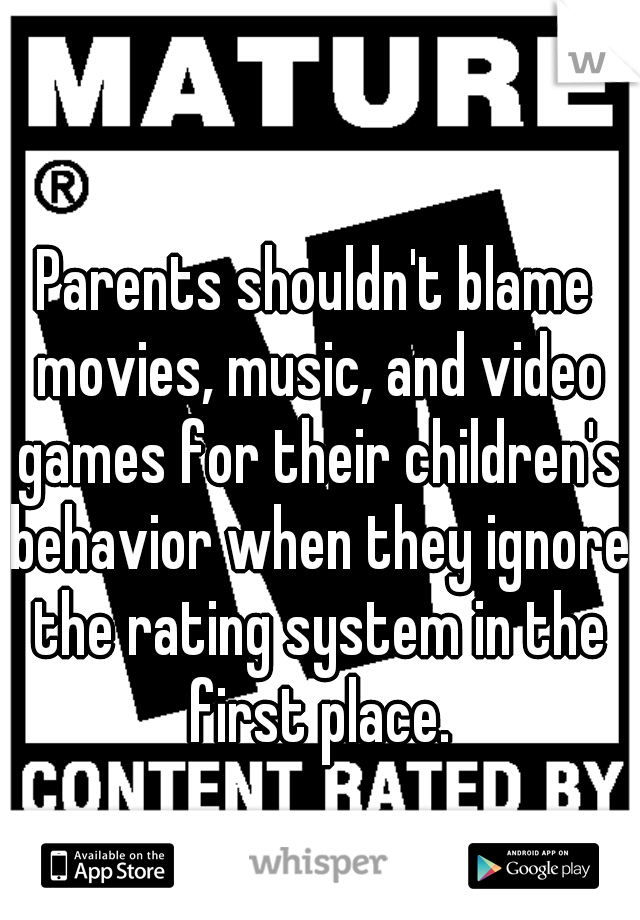 Parents shouldn't blame movies, music, and video games for their children's behavior when they ignore the rating system in the first place.