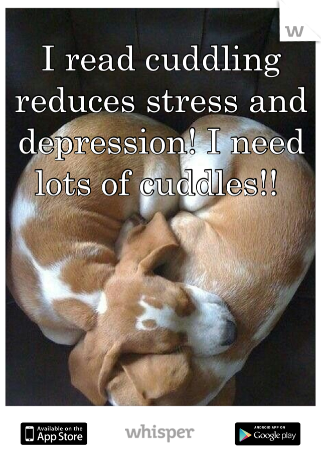 I read cuddling reduces stress and depression! I need lots of cuddles!!