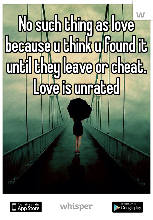 No such thing as love because u think u found it until they leave or cheat. Love is unrated