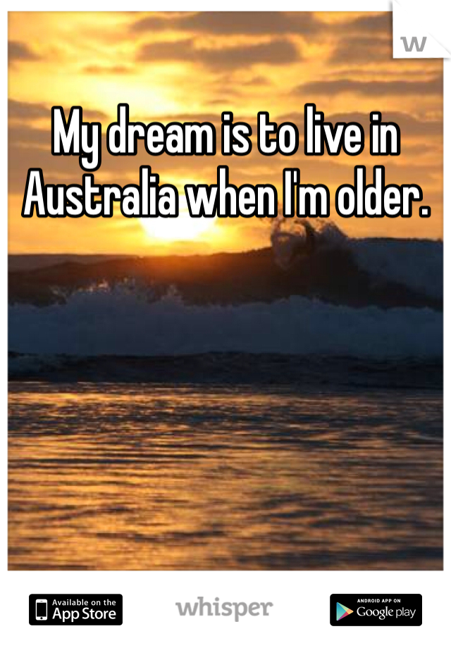 My dream is to live in Australia when I'm older.