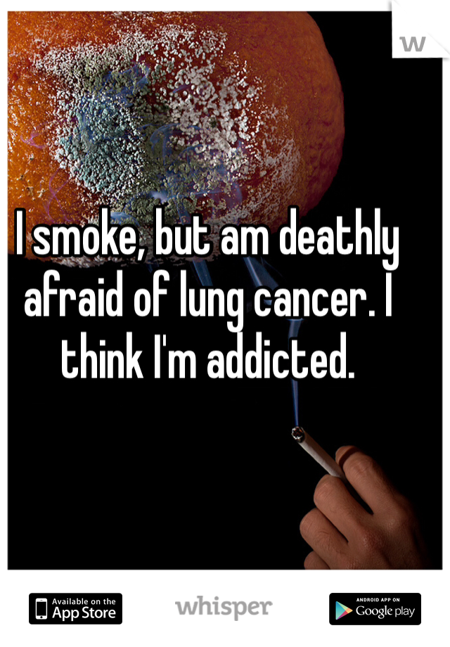 I smoke, but am deathly afraid of lung cancer. I think I'm addicted.
