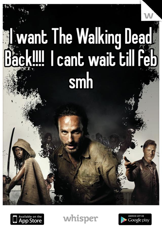 I want The Walking Dead Back!!!!  I cant wait till feb smh
