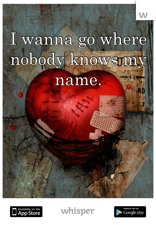 I wanna go where nobody knows my name.