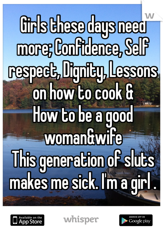 Girls these days need more; Confidence, Self respect, Dignity, Lessons on how to cook & How to be a good woman&wife  This generation of sluts makes me sick. I'm a girl .