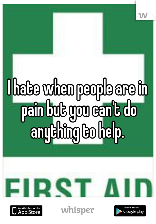 I hate when people are in pain but you can't do anything to help.