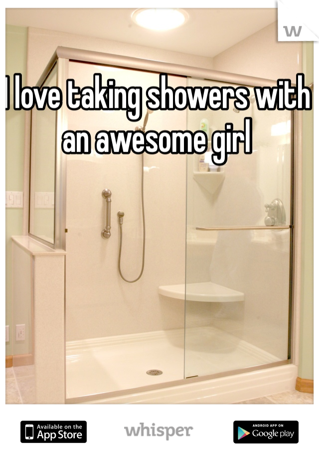 I love taking showers with an awesome girl