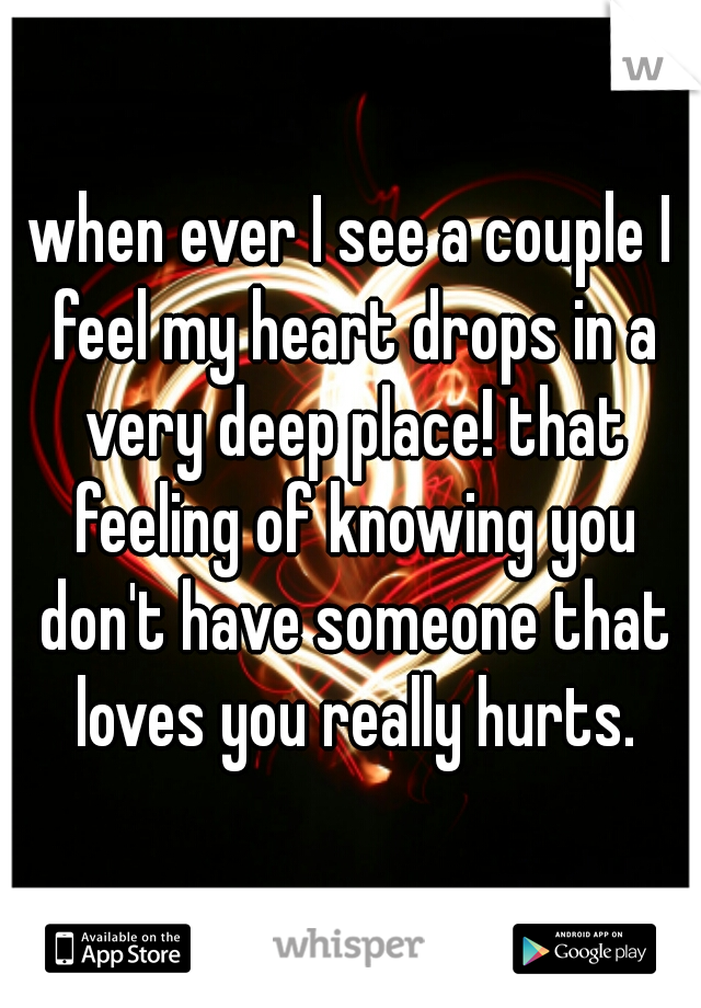 when ever I see a couple I feel my heart drops in a very deep place! that feeling of knowing you don't have someone that loves you really hurts.