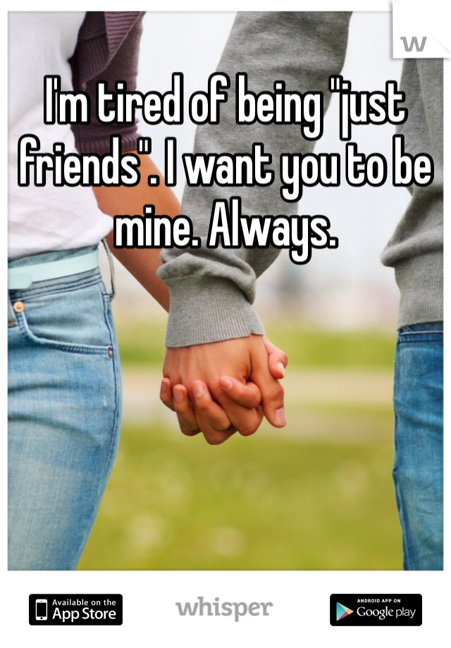 "I'm tired of being ""just friends"". I want you to be mine. Always."