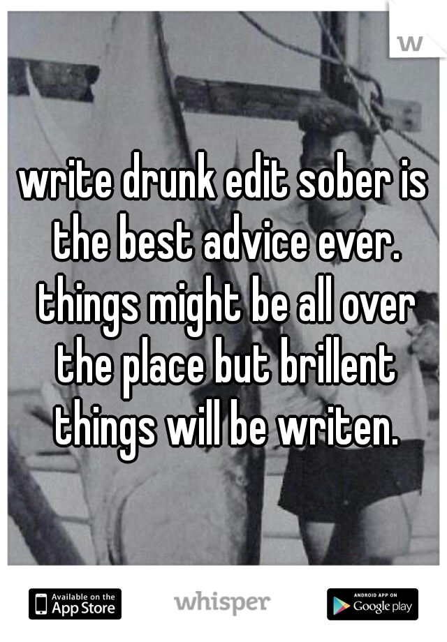 write drunk edit sober is the best advice ever. things might be all over the place but brillent things will be writen.