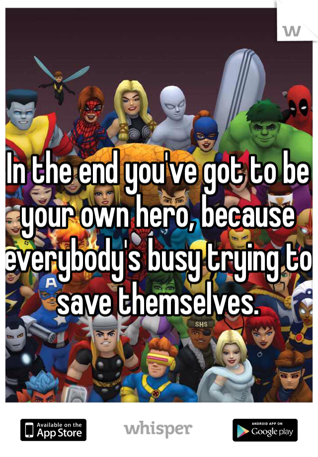 In the end you've got to be your own hero, because everybody's busy trying to save themselves.