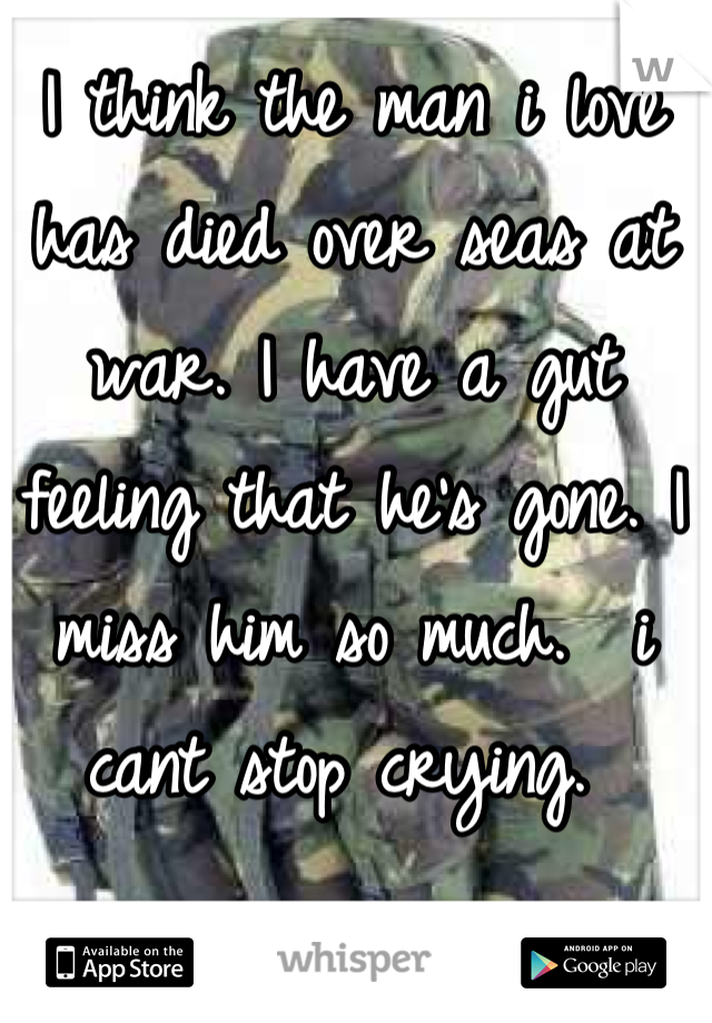 I think the man i love has died over seas at war. I have a gut feeling that he's gone. I miss him so much.  i cant stop crying.