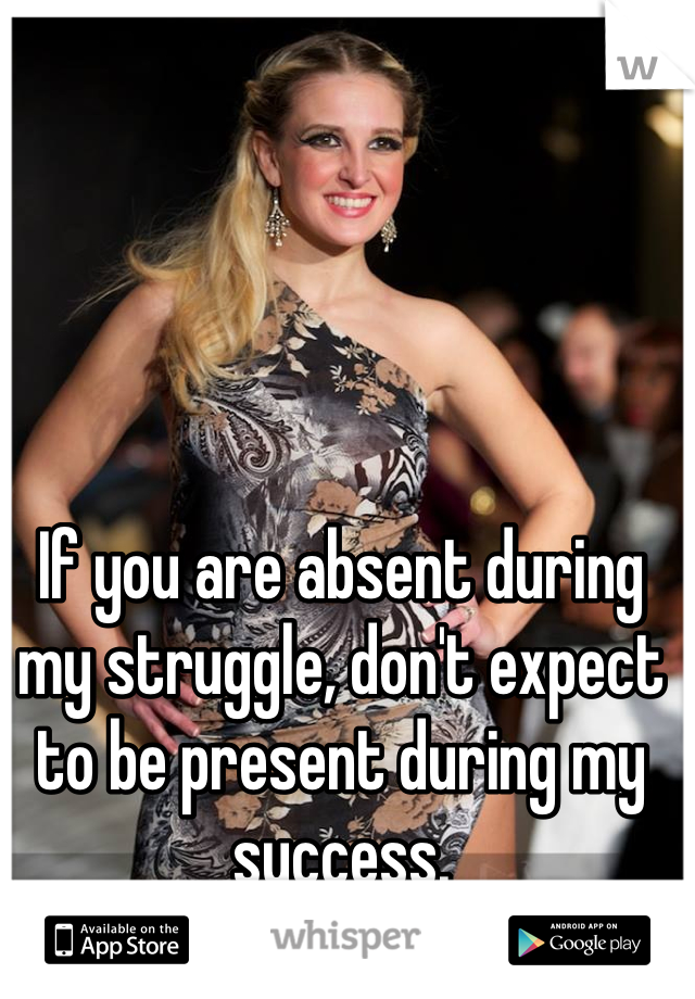 If you are absent during my struggle, don't expect to be present during my success.