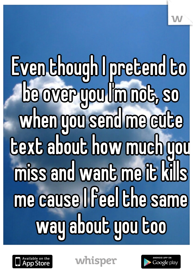 Even though I pretend to be over you I'm not, so when you send me cute text about how much you miss and want me it kills me cause I feel the same way about you too