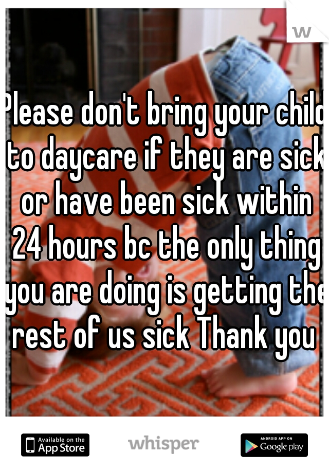 Please don't bring your child to daycare if they are sick or have been sick within 24 hours bc the only thing you are doing is getting the rest of us sick Thank you