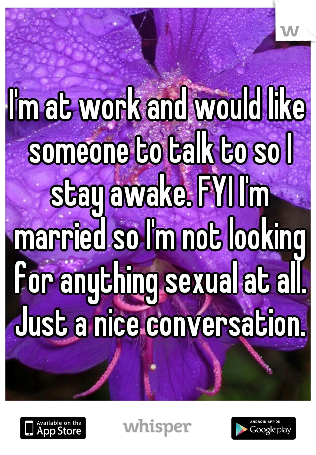 I'm at work and would like someone to talk to so I stay awake. FYI I'm married so I'm not looking for anything sexual at all. Just a nice conversation.